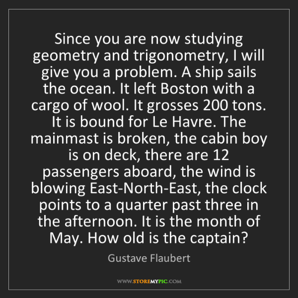 Gustave Flaubert: Since you are now studying geometry and trigonometry,...
