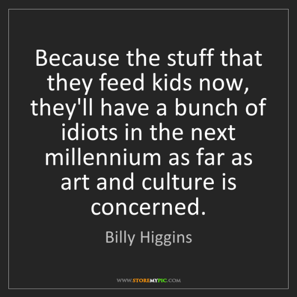 Billy Higgins: Because the stuff that they feed kids now, they'll have...