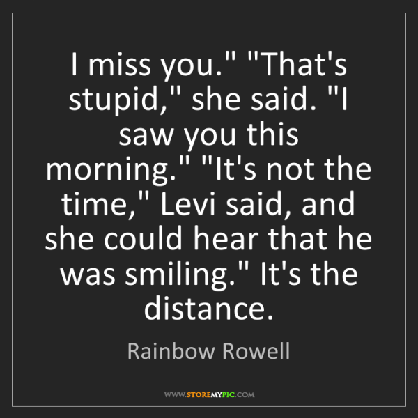 "Rainbow Rowell: I miss you."" ""That's stupid,"" she said. ""I saw you this..."