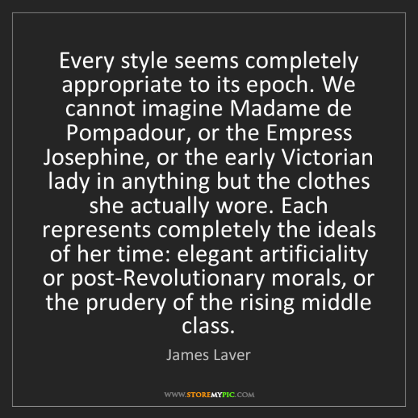 James Laver: Every style seems completely appropriate to its epoch....