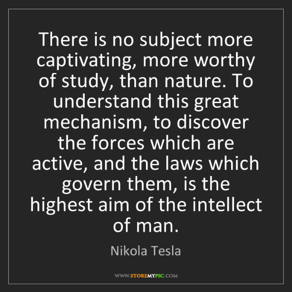 Nikola Tesla: There is no subject more captivating, more worthy of...