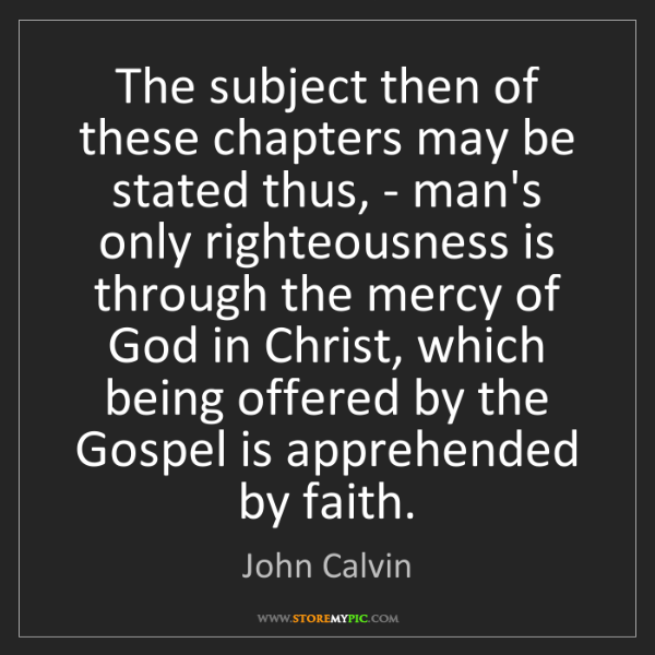 John Calvin: The subject then of these chapters may be stated thus,...
