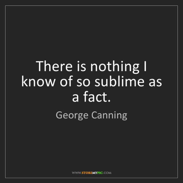 George Canning: There is nothing I know of so sublime as a fact.