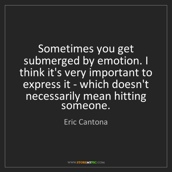 Eric Cantona: Sometimes you get submerged by emotion. I think it's...