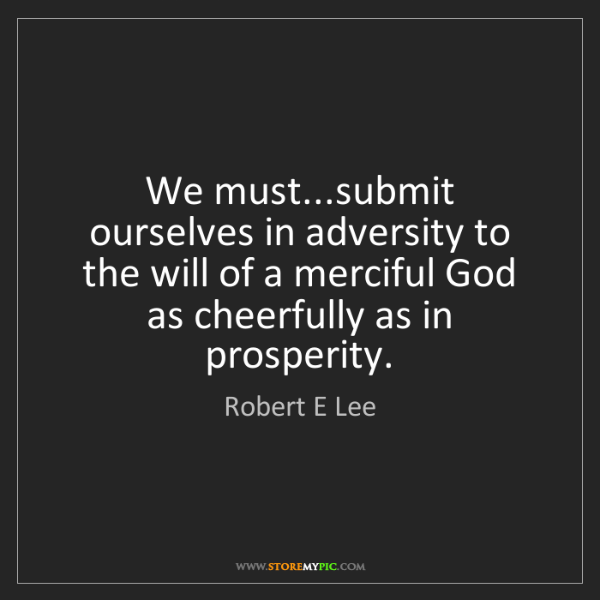 Robert E Lee: We must...submit ourselves in adversity to the will of...