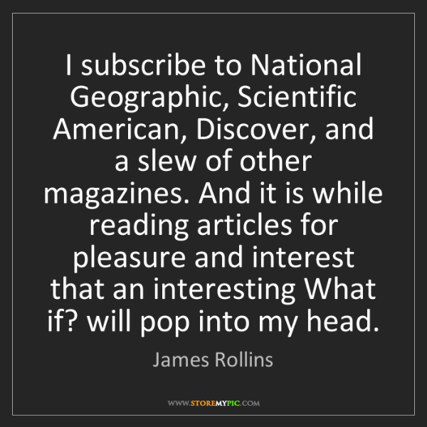 James Rollins: I subscribe to National Geographic, Scientific American,...