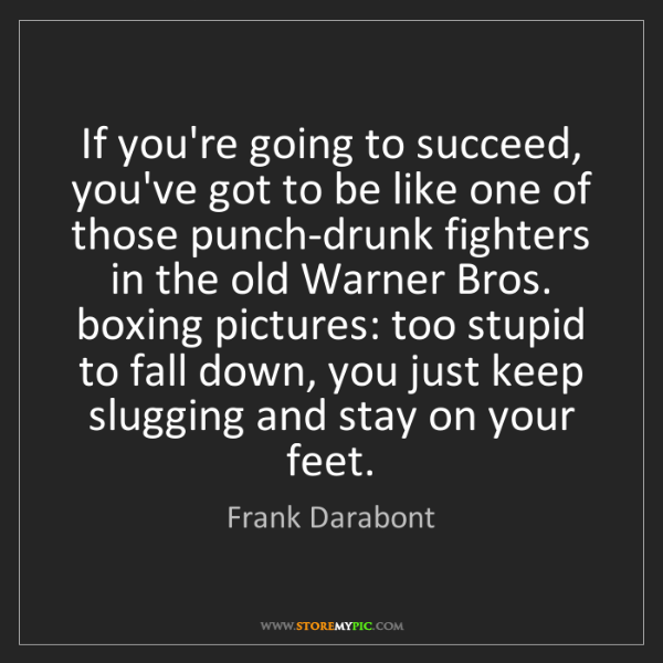 Frank Darabont: If you're going to succeed, you've got to be like one...