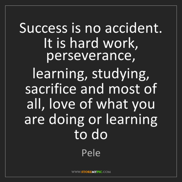 Pele: Success is no accident. It is hard work, perseverance,...