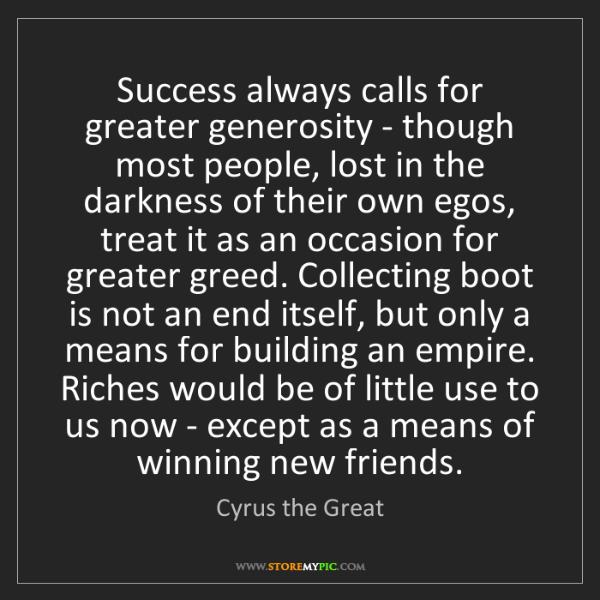 Cyrus the Great: Success always calls for greater generosity - though...
