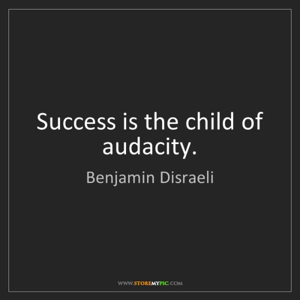 Benjamin Disraeli: Success is the child of audacity.