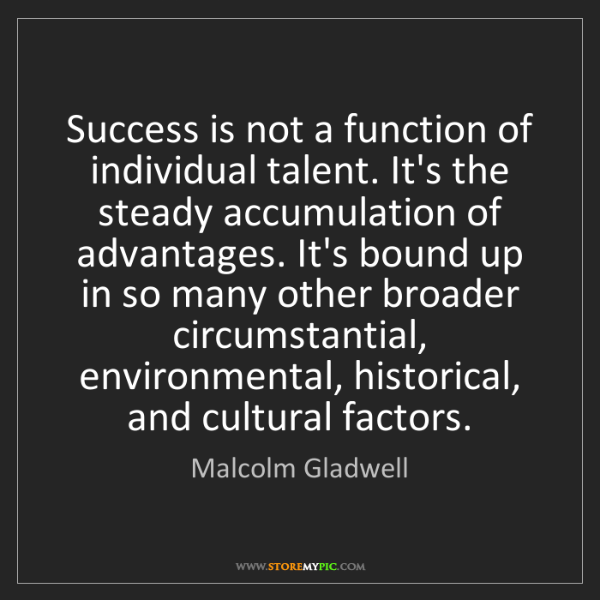Malcolm Gladwell: Success is not a function of individual talent. It's...