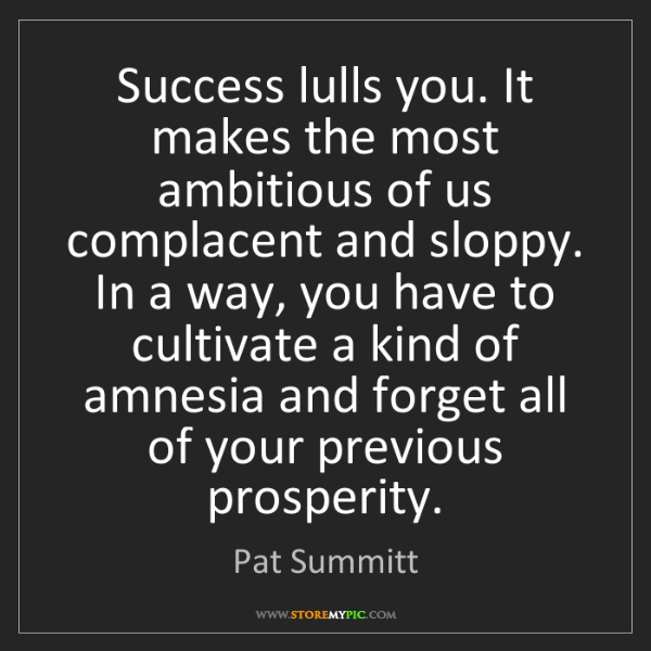 Pat Summitt: Success lulls you. It makes the most ambitious of us...