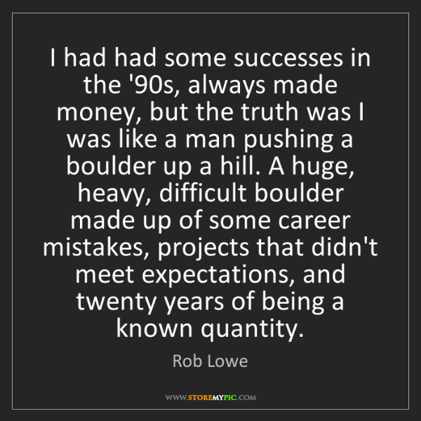 Rob Lowe: I had had some successes in the '90s, always made money,...