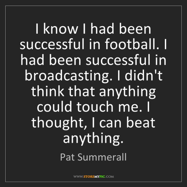 Pat Summerall: I know I had been successful in football. I had been...