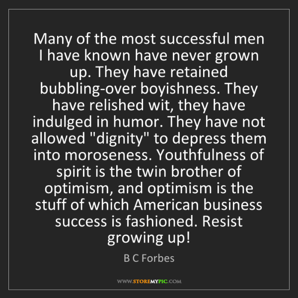 B C Forbes: Many of the most successful men I have known have never...