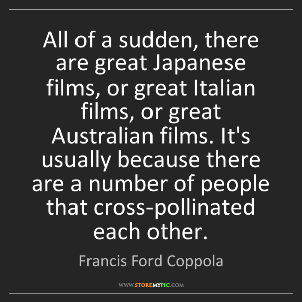 Francis Ford Coppola: All of a sudden, there are great Japanese films, or great...