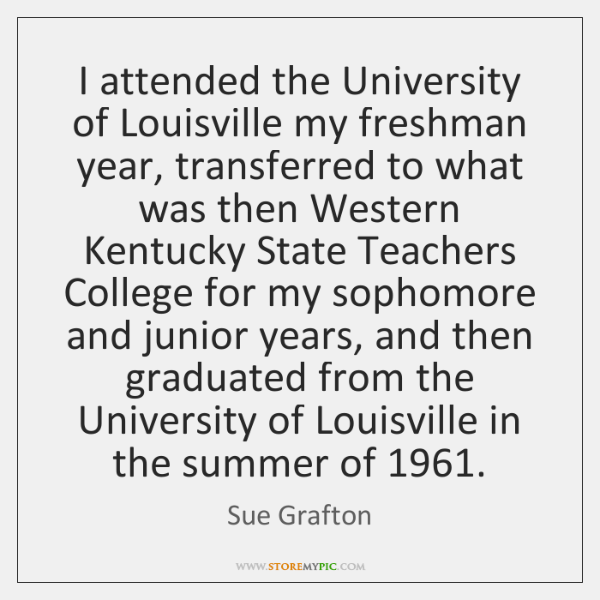 I attended the University of Louisville my freshman year, transferred to what ...