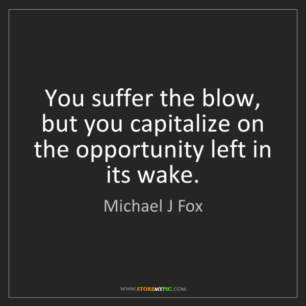Michael J Fox: You suffer the blow, but you capitalize on the opportunity...