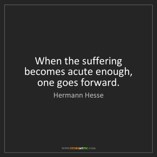Hermann Hesse: When the suffering becomes acute enough, one goes forward.