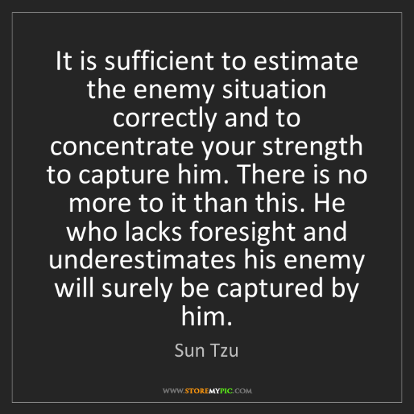 Sun Tzu: It is sufficient to estimate the enemy situation correctly...