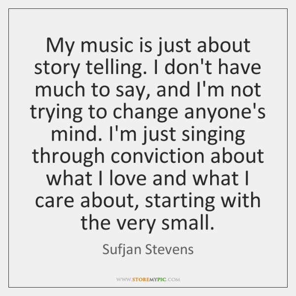 My music is just about story telling. I don't have much to ...