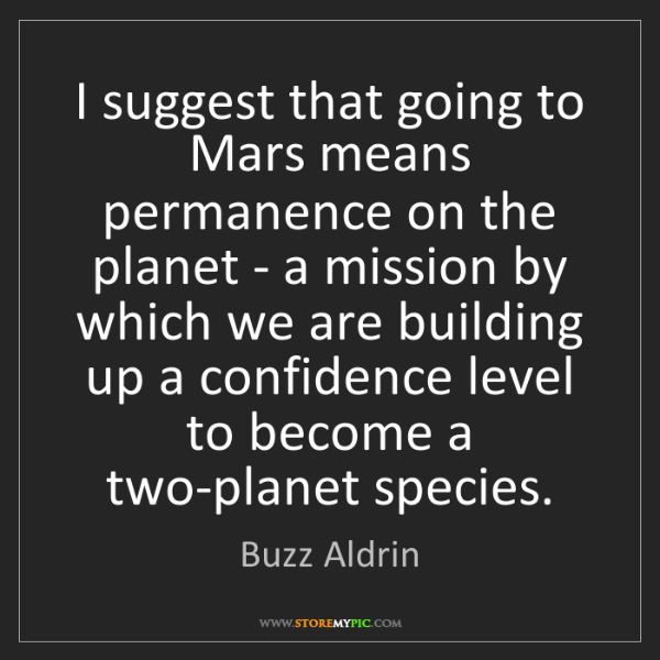 Buzz Aldrin: I suggest that going to Mars means permanence on the...