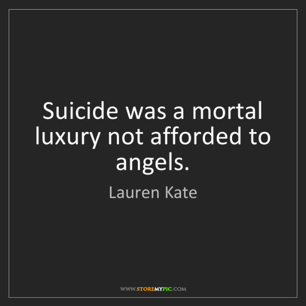Lauren Kate: Suicide was a mortal luxury not afforded to angels.