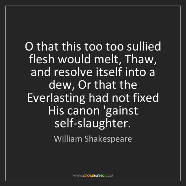William Shakespeare: O that this too too sullied flesh would melt, Thaw, and...