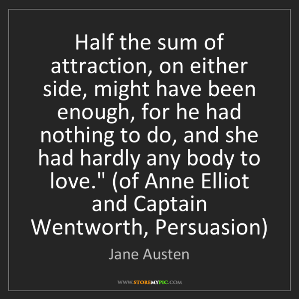 Jane Austen: Half the sum of attraction, on either side, might have...