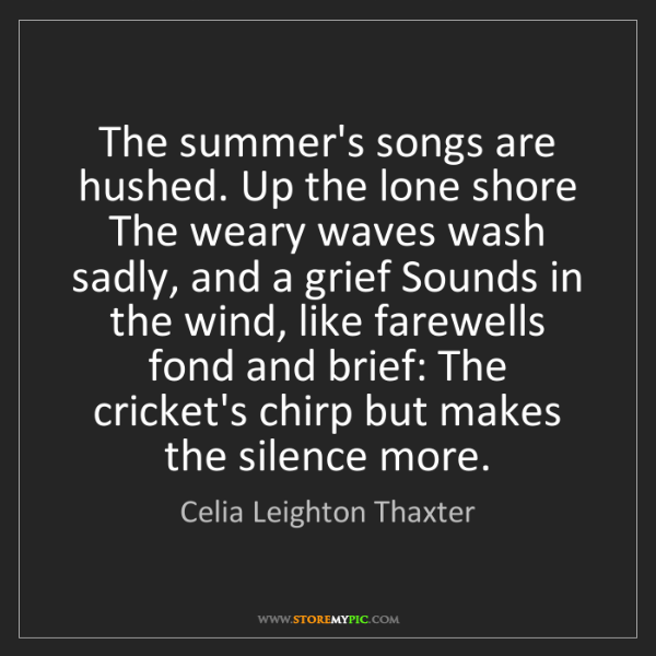 Celia Leighton Thaxter: The summer's songs are hushed. Up the lone shore The...