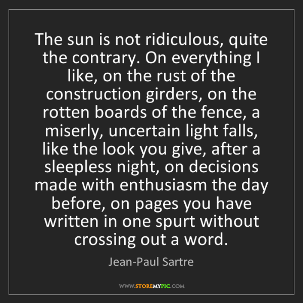 Jean-Paul Sartre: The sun is not ridiculous, quite the contrary. On everything...