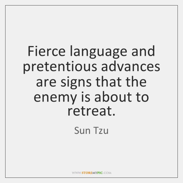 Fierce language and pretentious advances are signs that the enemy is about ...