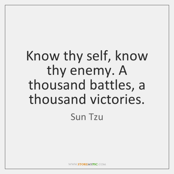 Know thy self, know thy enemy. A thousand battles, a thousand victories.