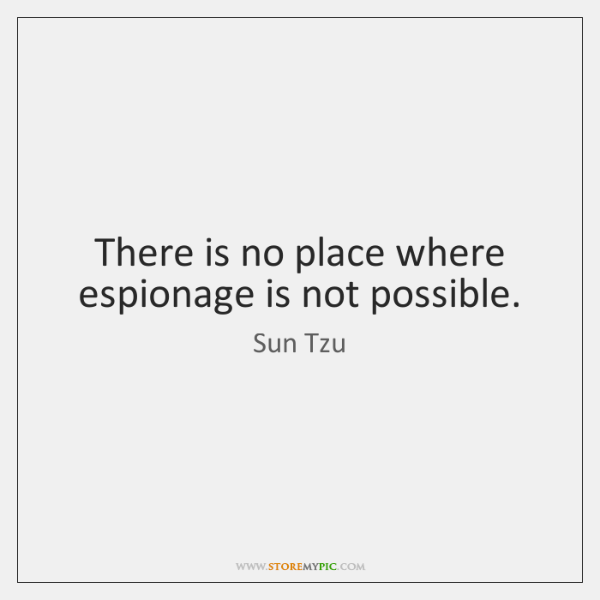 There is no place where espionage is not possible.