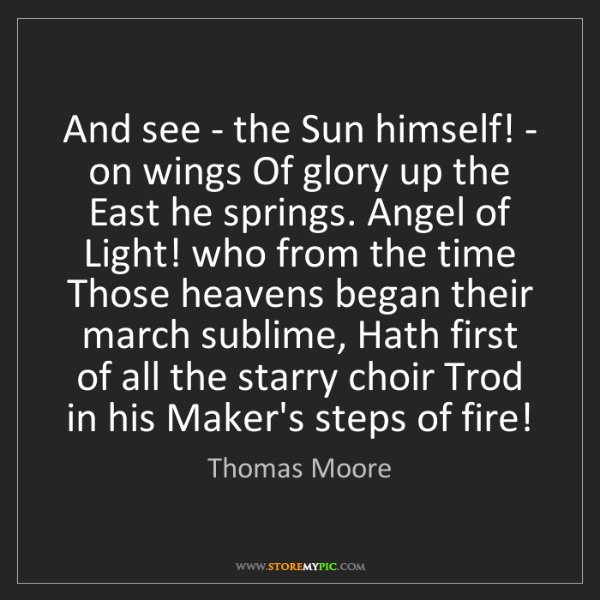 Thomas Moore: And see - the Sun himself! - on wings Of glory up the...