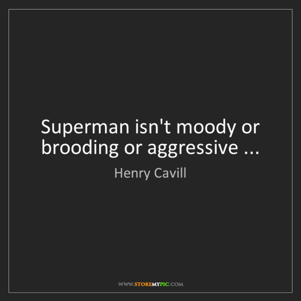 Henry Cavill: Superman isn't moody or brooding or aggressive ...