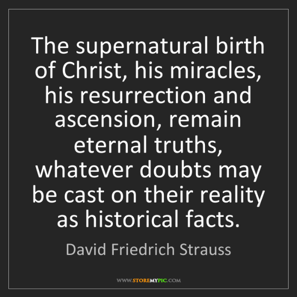 David Friedrich Strauss: The supernatural birth of Christ, his miracles, his resurrection...