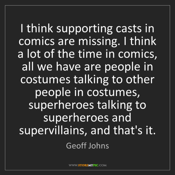 Geoff Johns: I think supporting casts in comics are missing. I think...