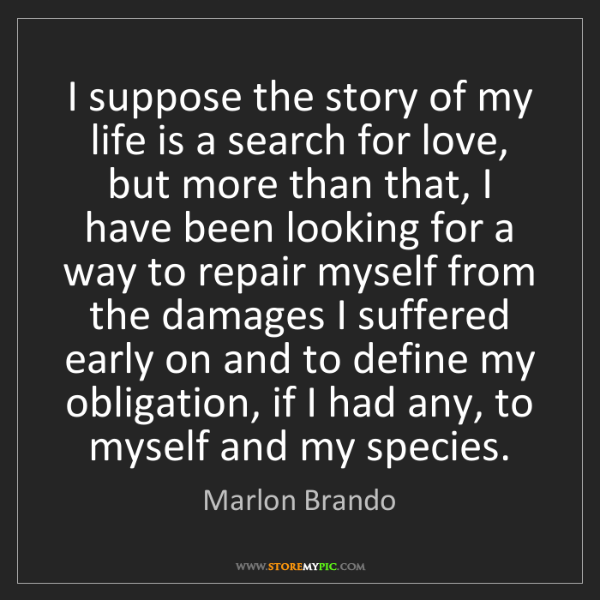 Marlon Brando: I suppose the story of my life is a search for love,...