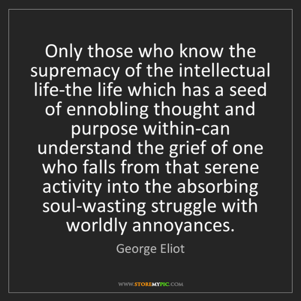 George Eliot: Only those who know the supremacy of the intellectual...