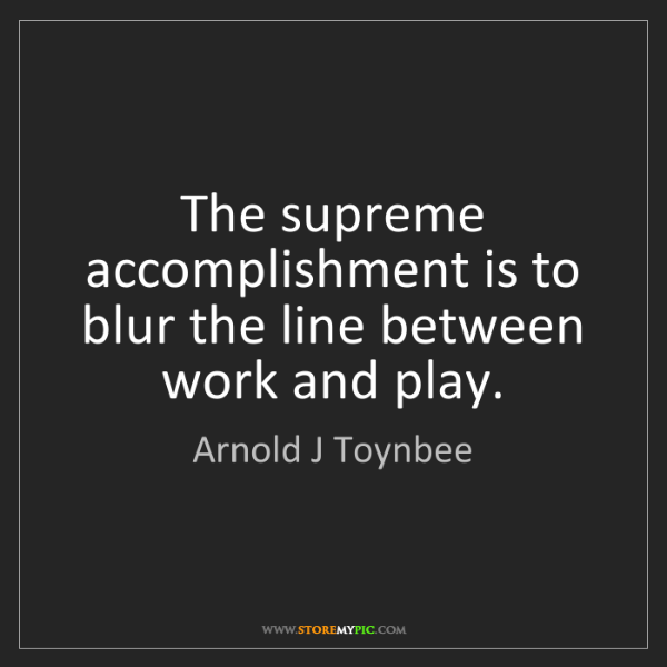 Arnold J Toynbee: The supreme accomplishment is to blur the line between...