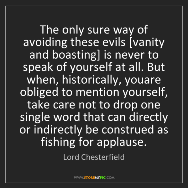 Lord Chesterfield: The only sure way of avoiding these evils [vanity and...