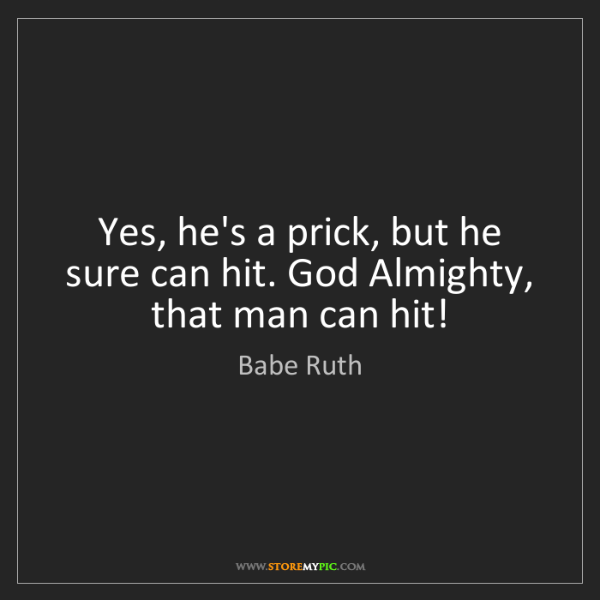 Babe Ruth: Yes, he's a prick, but he sure can hit. God Almighty,...