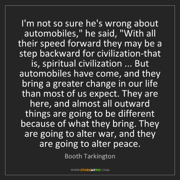 """Booth Tarkington: I'm not so sure he's wrong about automobiles,"""" he said,..."""