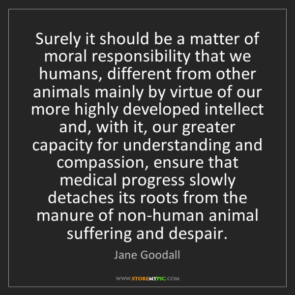 Jane Goodall: Surely it should be a matter of moral responsibility...