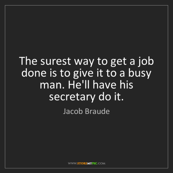 Jacob Braude: The surest way to get a job done is to give it to a busy...