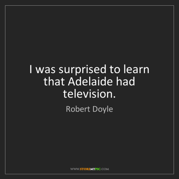 Robert Doyle: I was surprised to learn that Adelaide had television.