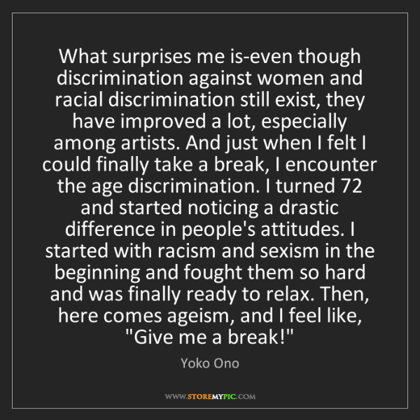 Yoko Ono: What surprises me is-even though discrimination against...