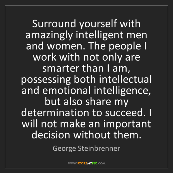 George Steinbrenner: Surround yourself with amazingly intelligent men and...
