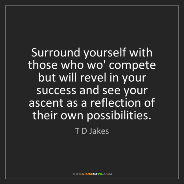T D Jakes: Surround yourself with those who wo' compete but will...